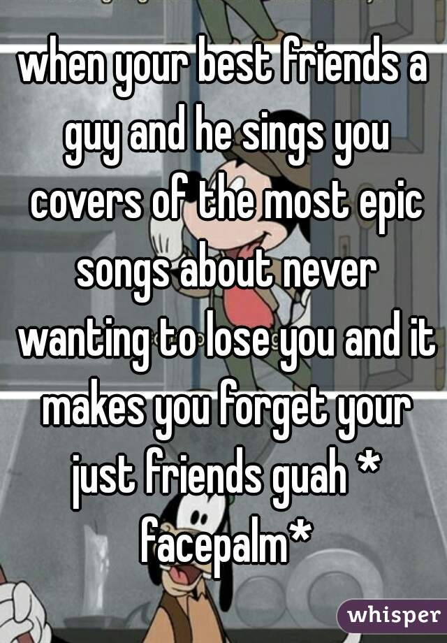 when your best friends a guy and he sings you covers of the most epic songs about never wanting to lose you and it makes you forget your just friends guah * facepalm*