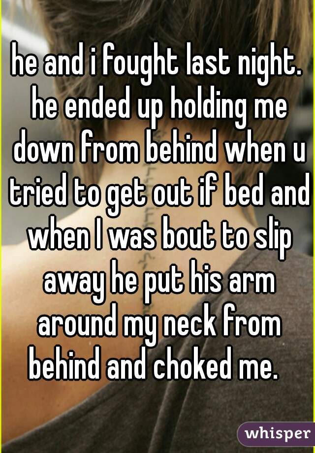 he and i fought last night. he ended up holding me down from behind when u tried to get out if bed and when I was bout to slip away he put his arm around my neck from behind and choked me.
