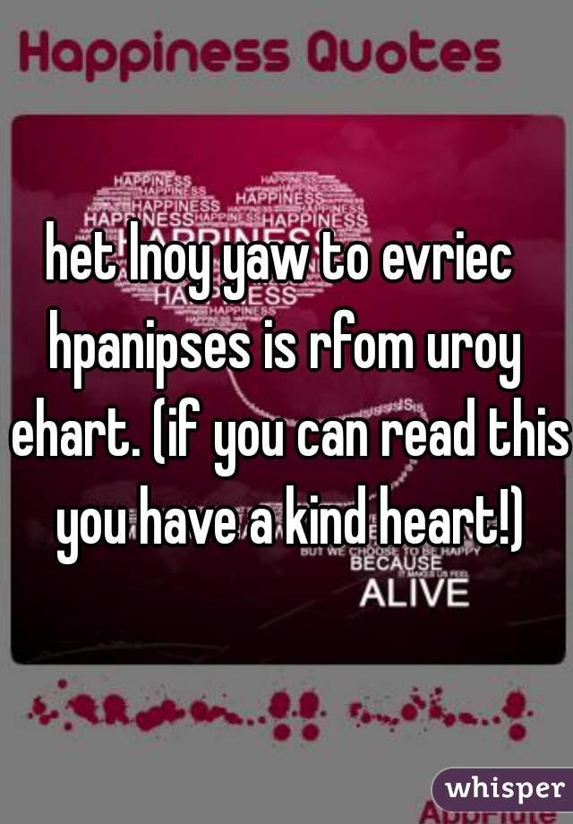 het lnoy yaw to evriec  hpanipses is rfom uroy ehart. (if you can read this you have a kind heart!)