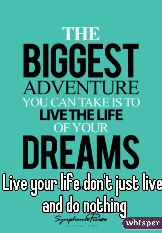 Live your life don't just live and do nothing