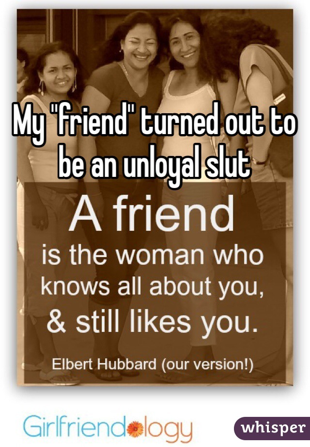 """My """"friend"""" turned out to be an unloyal slut"""