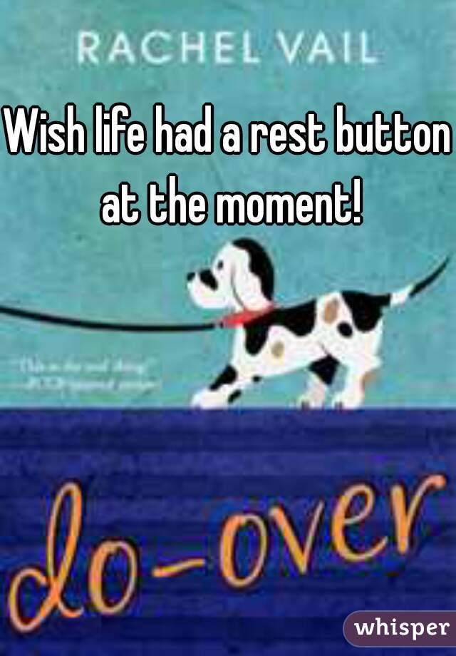 Wish life had a rest button at the moment!