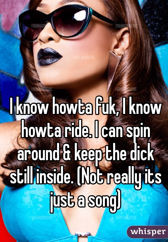 I know howta fuk, I know howta ride. I can spin around & keep the dick still inside. (Not really its just a song)