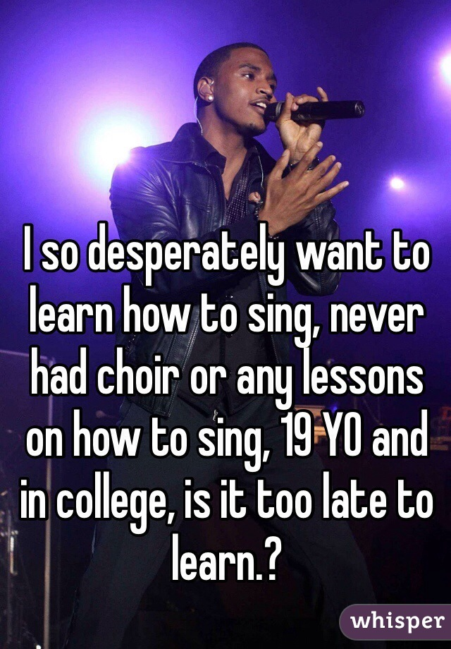 I so desperately want to learn how to sing, never had choir or any lessons on how to sing, 19 YO and in college, is it too late to learn.?