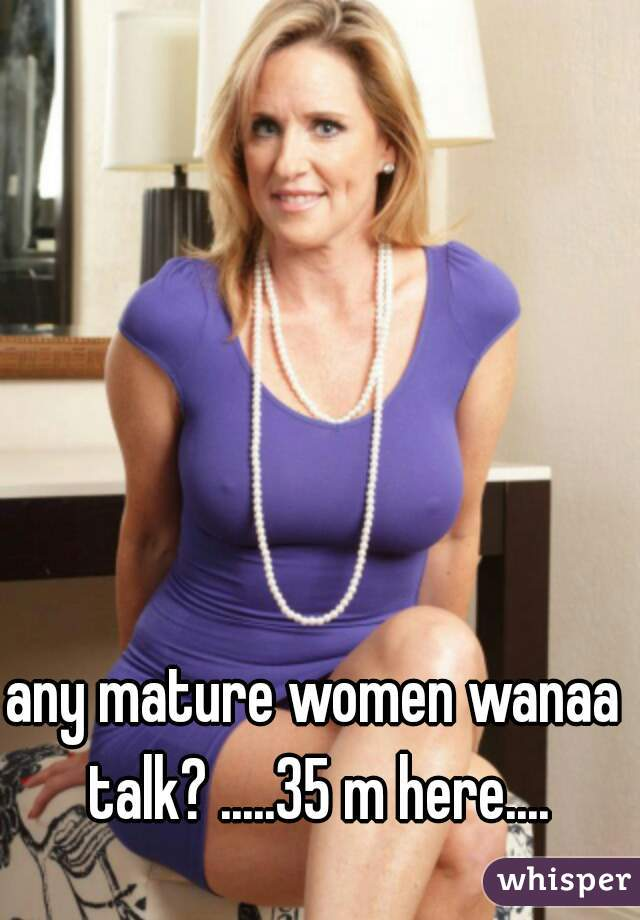 any mature women wanaa talk? .....35 m here....
