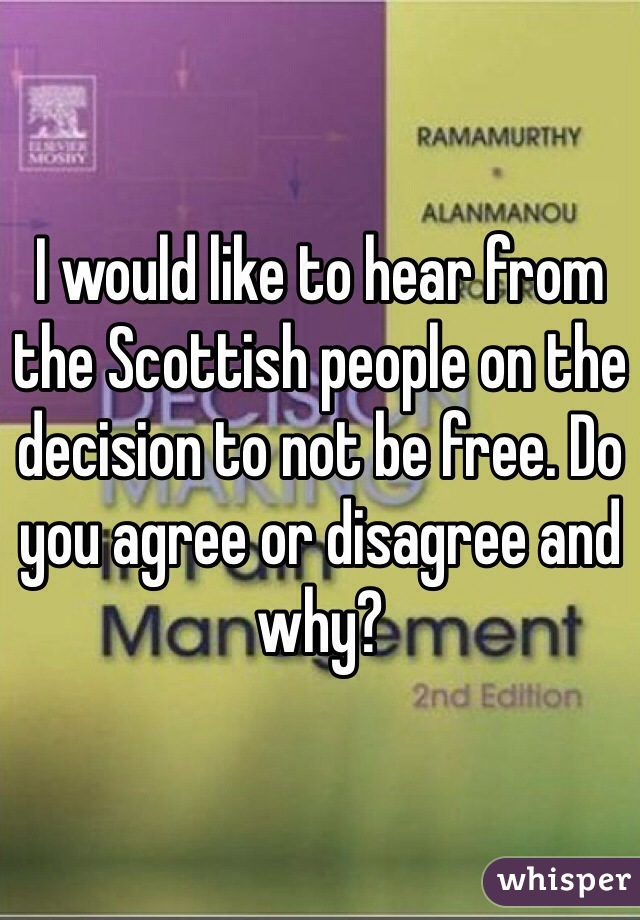 I would like to hear from the Scottish people on the decision to not be free. Do you agree or disagree and why?