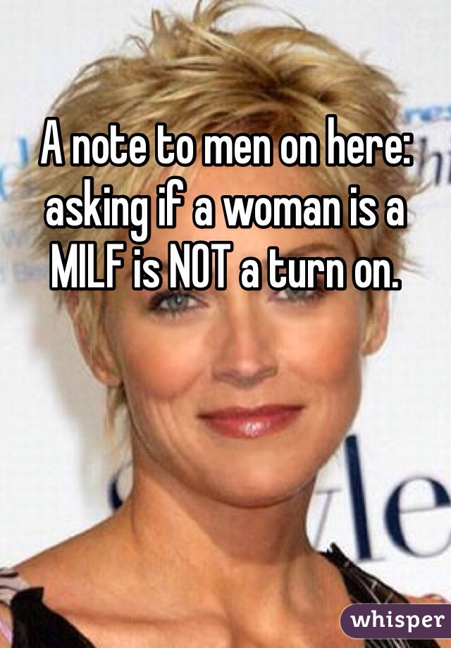 A note to men on here: asking if a woman is a MILF is NOT a turn on.