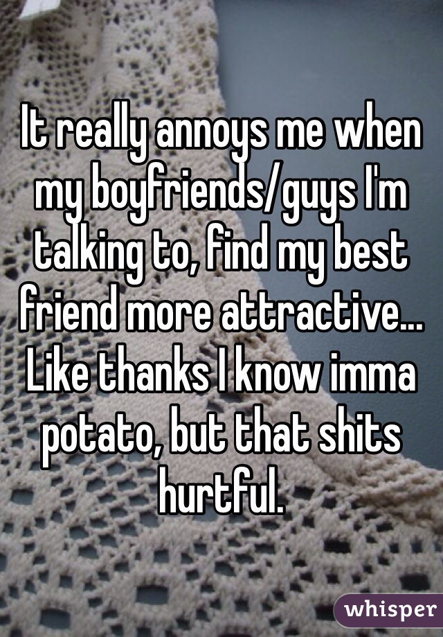 It really annoys me when my boyfriends/guys I'm talking to, find my best friend more attractive... Like thanks I know imma potato, but that shits hurtful.