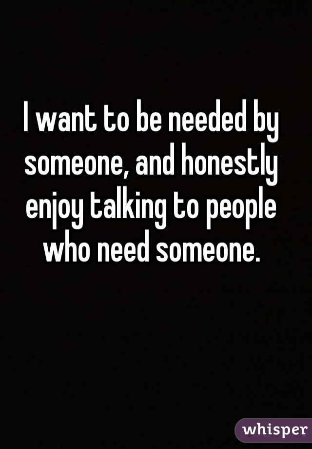 I want to be needed by someone, and honestly enjoy talking to people who need someone.