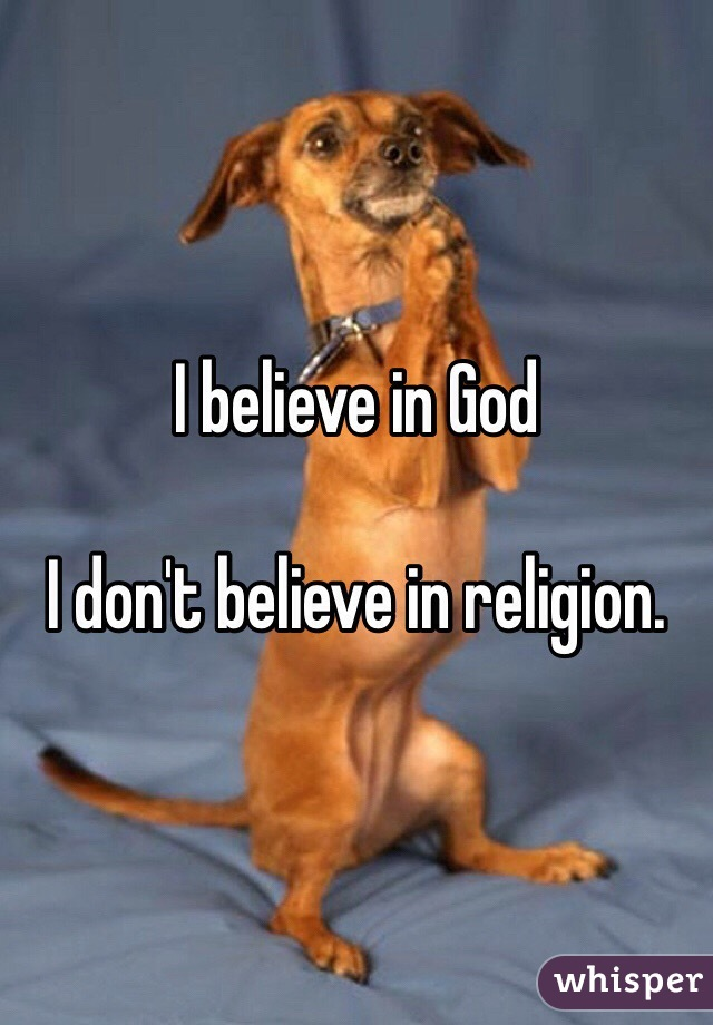 I believe in God   I don't believe in religion.