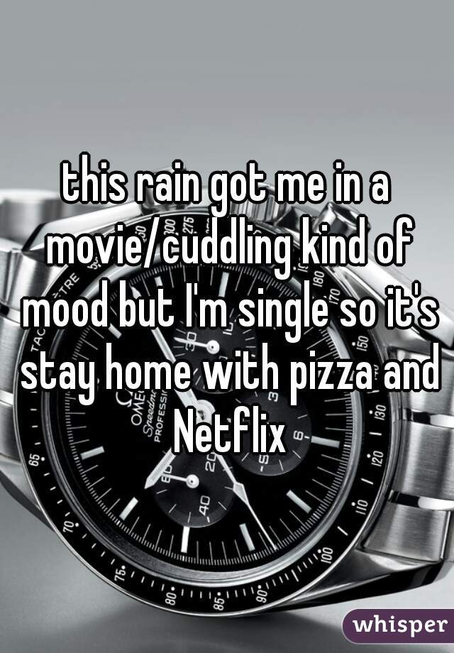 this rain got me in a movie/cuddling kind of mood but I'm single so it's stay home with pizza and Netflix