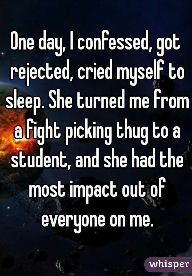 One day, I confessed, got rejected, cried myself to sleep. She turned me from a fight picking thug to a student, and she had the most impact out of everyone on me.