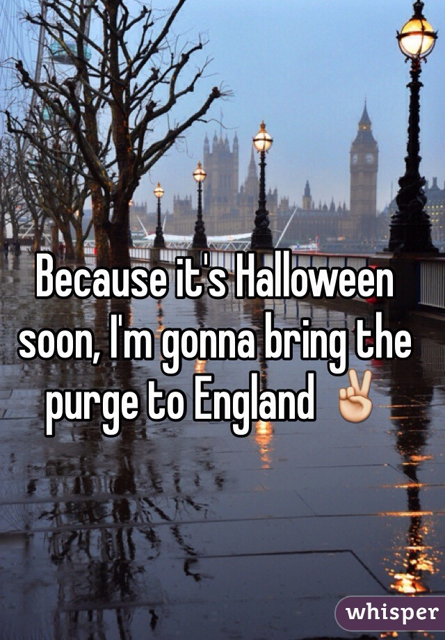 Because it's Halloween soon, I'm gonna bring the purge to England ✌️