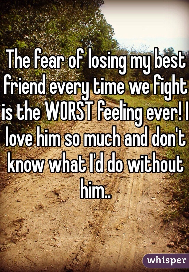 The fear of losing my best friend every time we fight is the WORST feeling ever! I love him so much and don't know what I'd do without him..