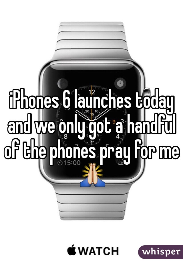 iPhones 6 launches today and we only got a handful of the phones pray for me 🙏
