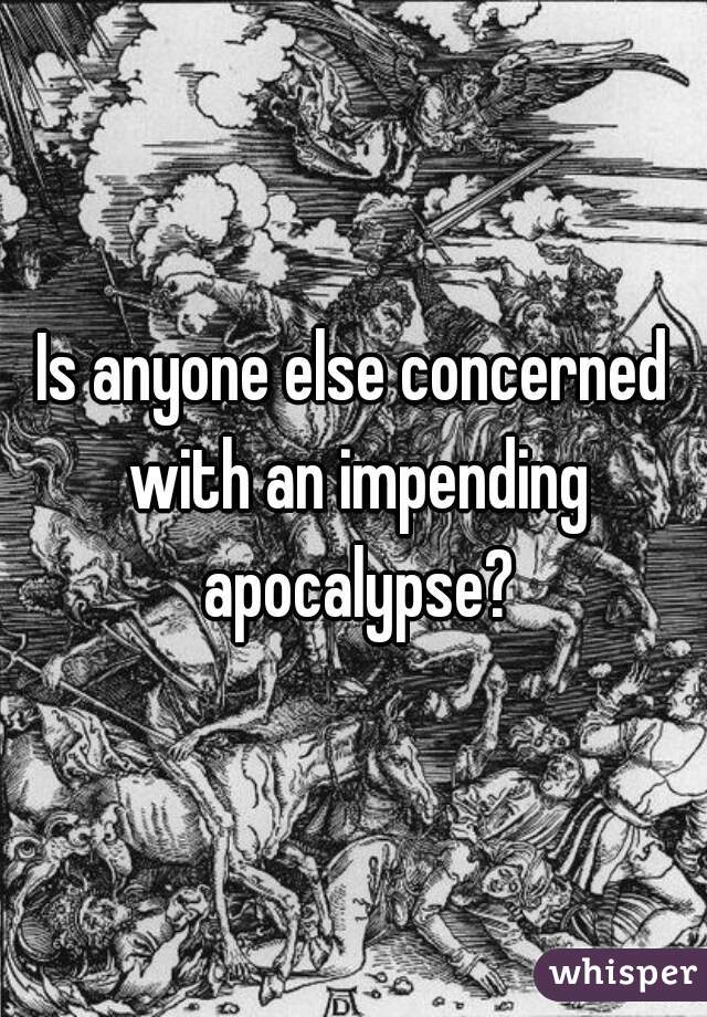 Is anyone else concerned with an impending apocalypse?
