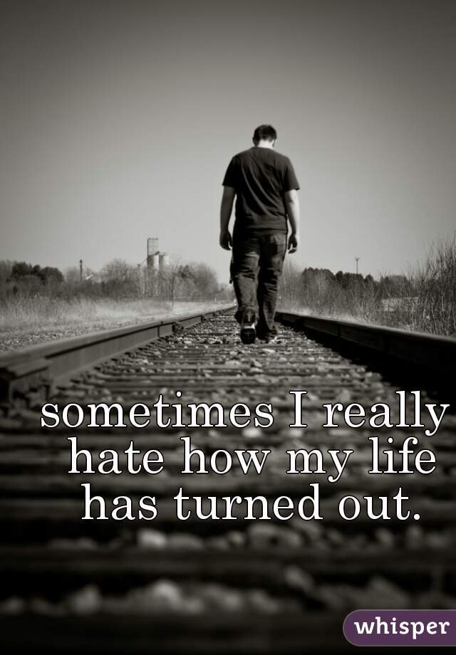 sometimes I really hate how my life has turned out.