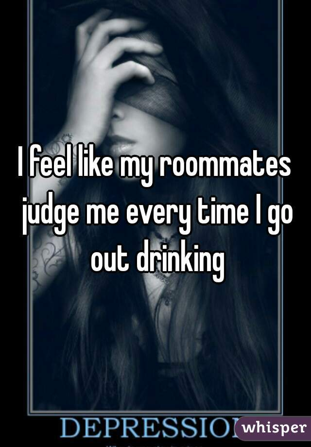 I feel like my roommates judge me every time I go out drinking
