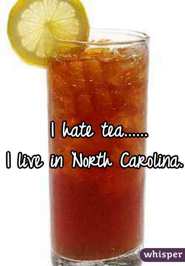 I hate tea......   I live in North Carolina.
