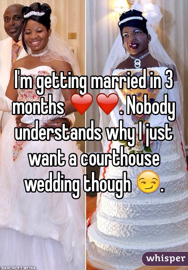 I'm getting married in 3 months ❤️❤️. Nobody understands why I just want a courthouse wedding though 😏.