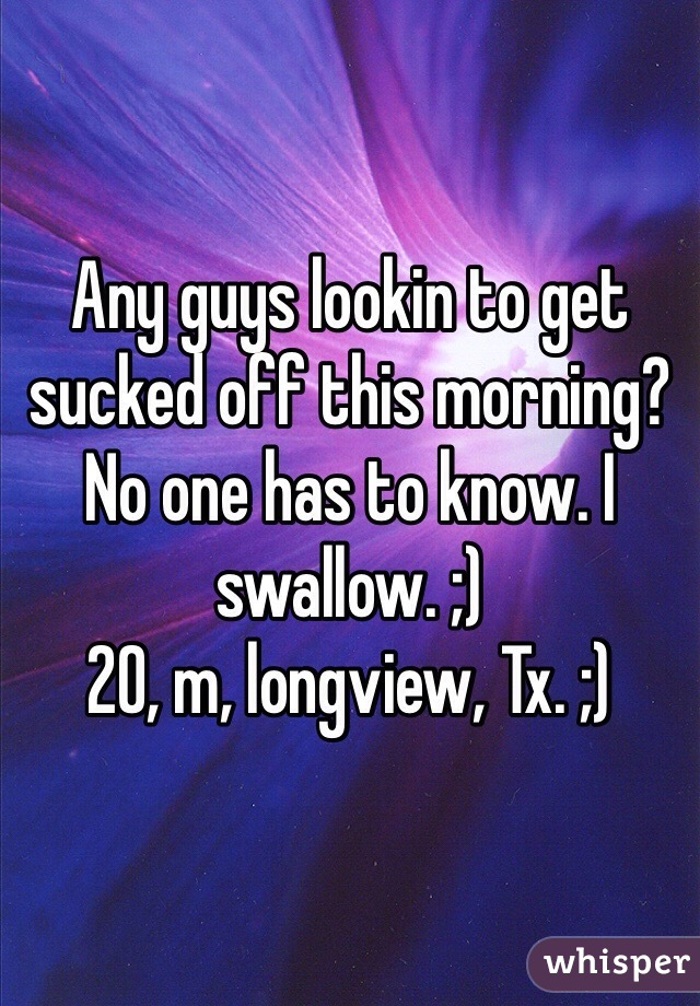 Any guys lookin to get sucked off this morning? No one has to know. I swallow. ;) 20, m, longview, Tx. ;)
