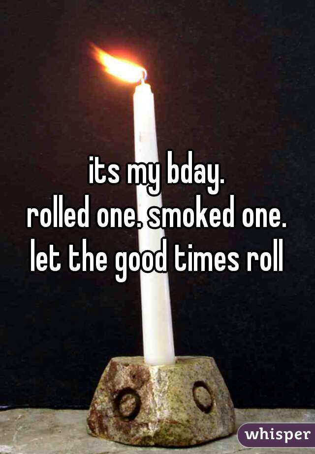 its my bday. rolled one. smoked one. let the good times roll