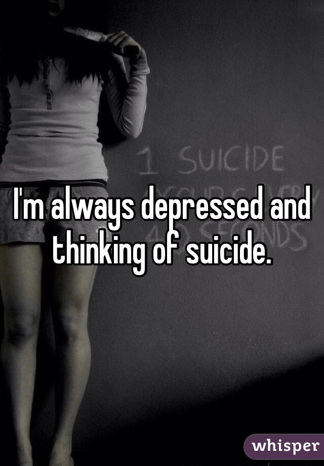 I'm always depressed and thinking of suicide.