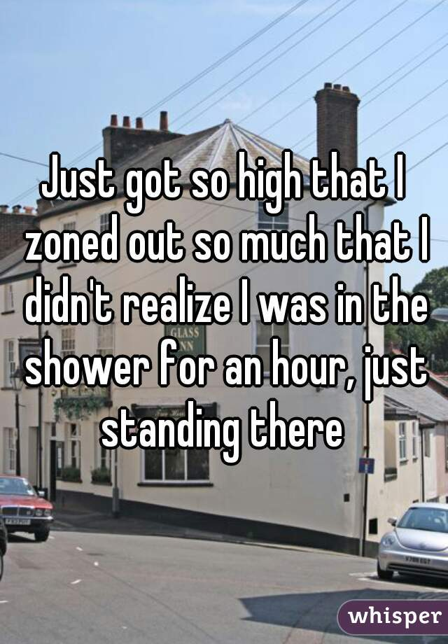 Just got so high that I zoned out so much that I didn't realize I was in the shower for an hour, just standing there