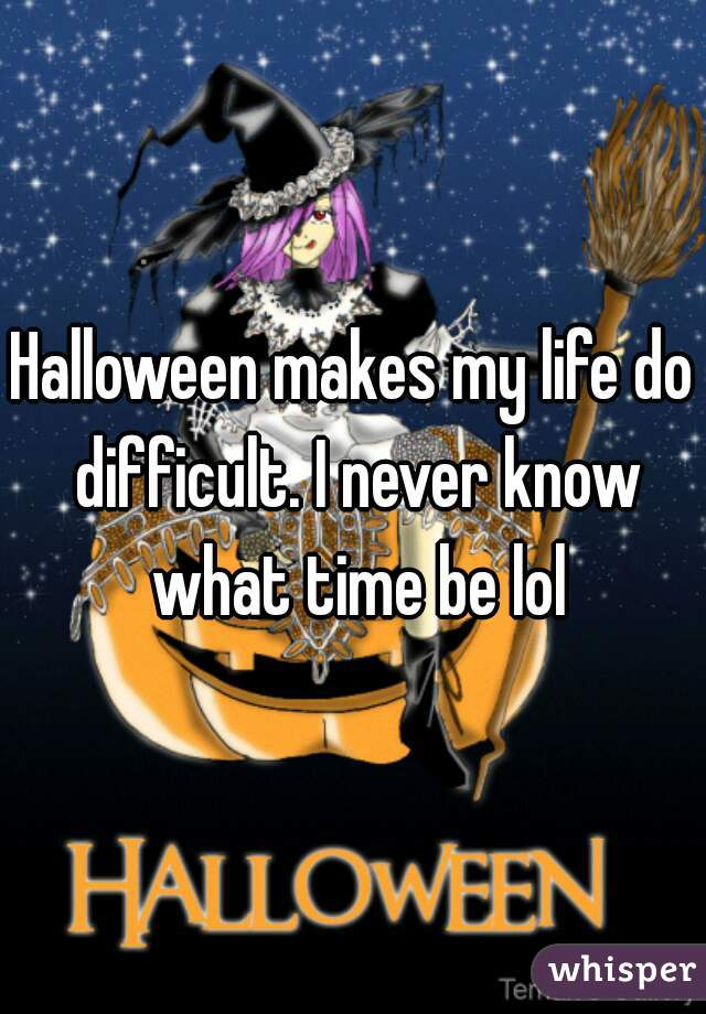 Halloween makes my life do difficult. I never know what time be lol