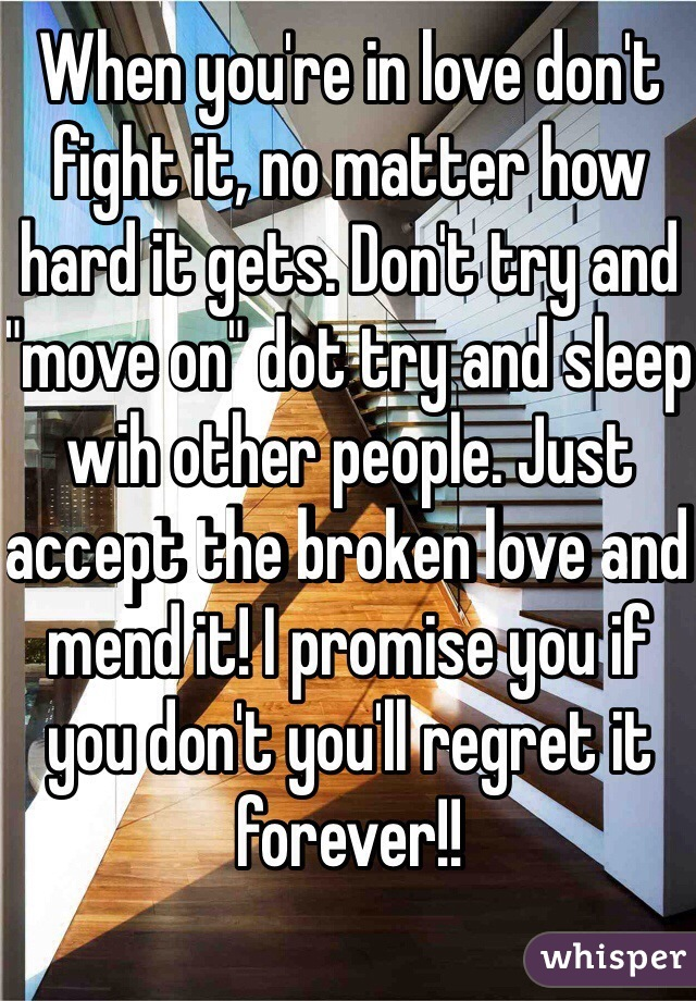"When you're in love don't fight it, no matter how hard it gets. Don't try and ""move on"" dot try and sleep wih other people. Just accept the broken love and mend it! I promise you if you don't you'll regret it forever!!"
