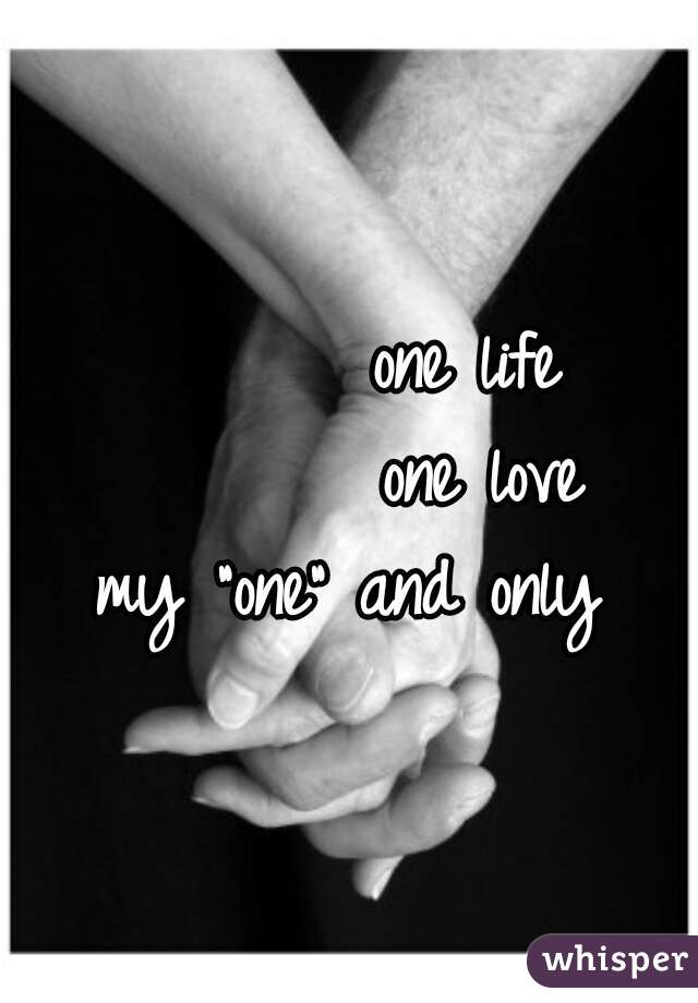 "one life          one love my ""one"" and only"