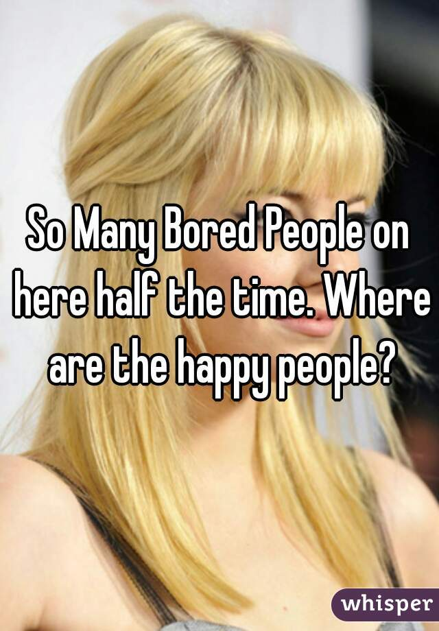 So Many Bored People on here half the time. Where are the happy people?