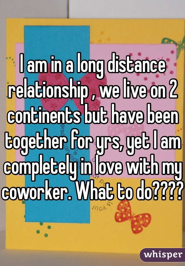 I am in a long distance relationship , we live on 2 continents but have been together for yrs, yet I am completely in love with my coworker. What to do????