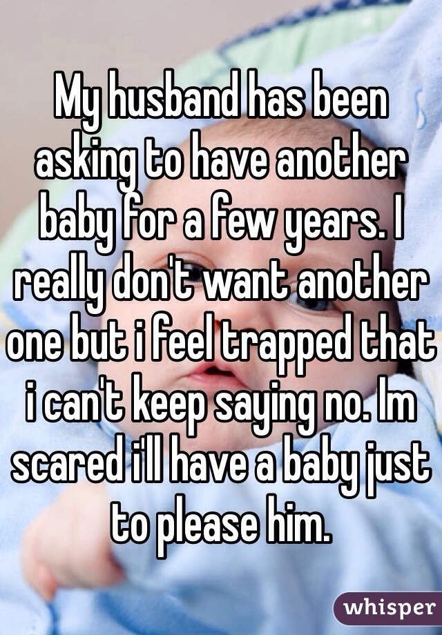 My husband has been asking to have another baby for a few years. I really don't want another one but i feel trapped that i can't keep saying no. Im scared i'll have a baby just to please him.