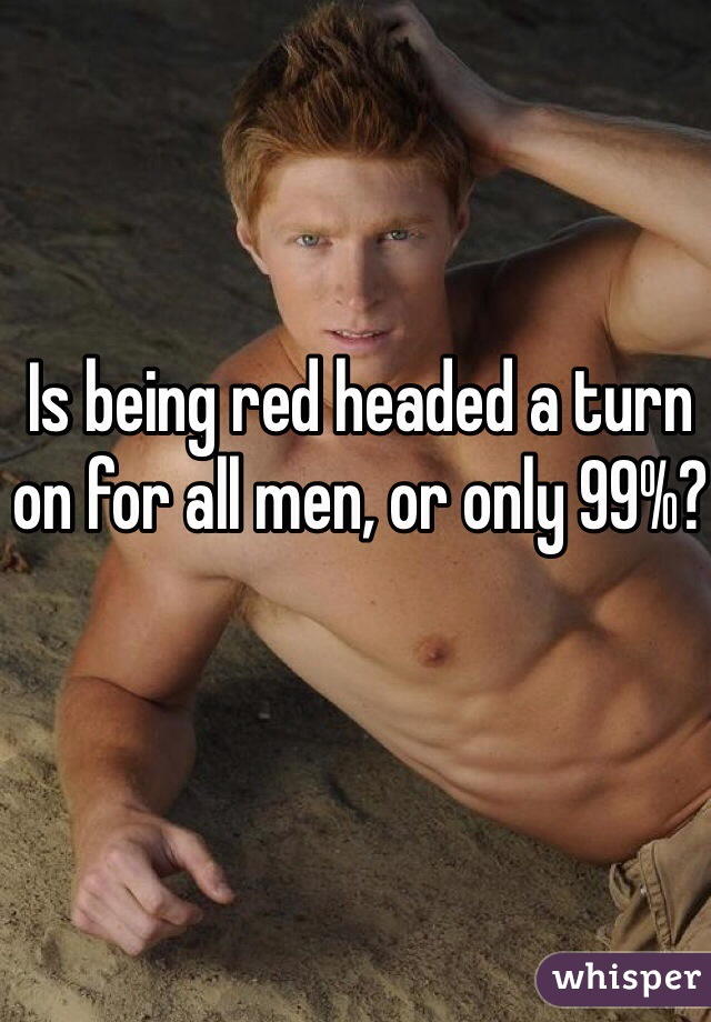 Is being red headed a turn on for all men, or only 99%?