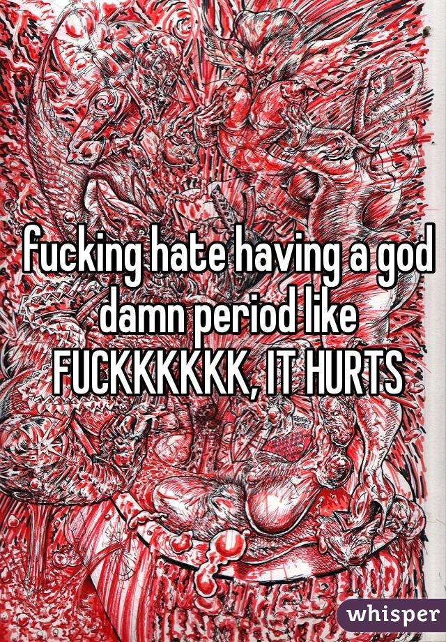 fucking hate having a god damn period like FUCKKKKKK, IT HURTS