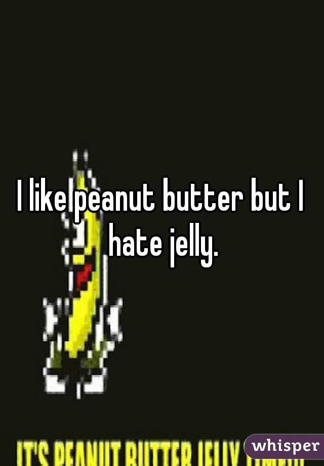 I like peanut butter but I hate jelly.