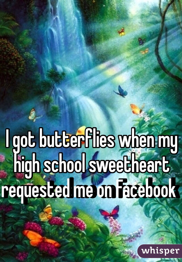 I got butterflies when my high school sweetheart requested me on Facebook