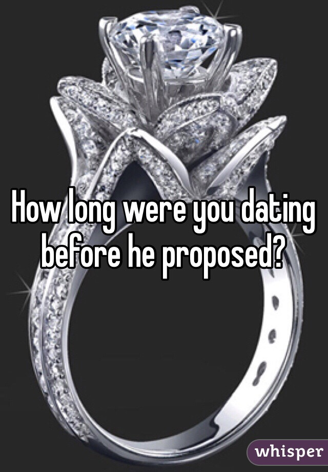 How long were you dating before he proposed?