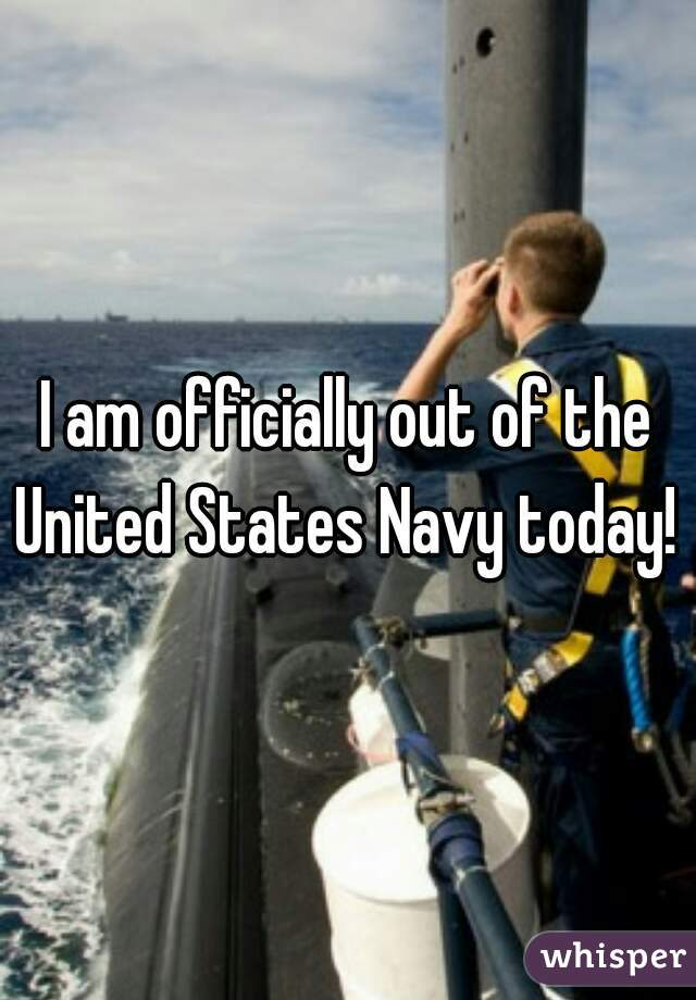 I am officially out of the United States Navy today!