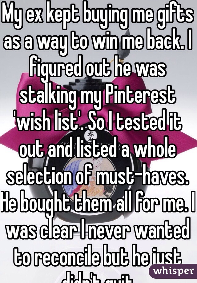 My ex kept buying me gifts as a way to win me back. I figured out he was stalking my Pinterest 'wish list'. So I tested it out and listed a whole selection of must-haves. He bought them all for me. I was clear I never wanted to reconcile but he just didn't quit
