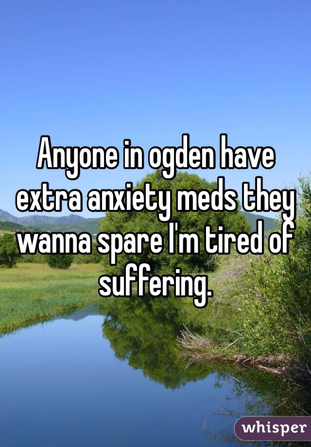 Anyone in ogden have extra anxiety meds they wanna spare I'm tired of suffering.