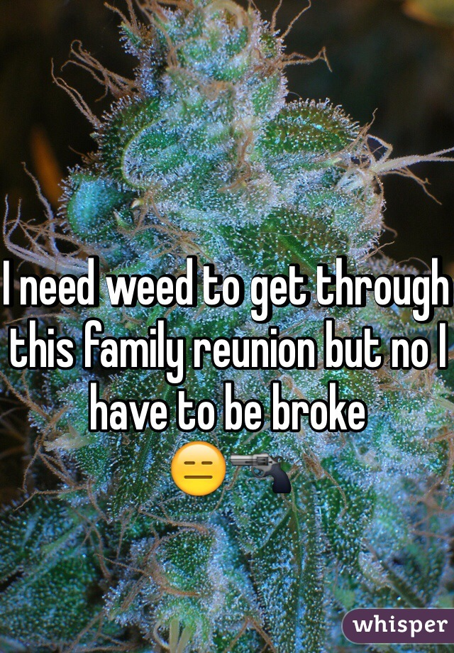 I need weed to get through this family reunion but no I have to be broke  😑🔫