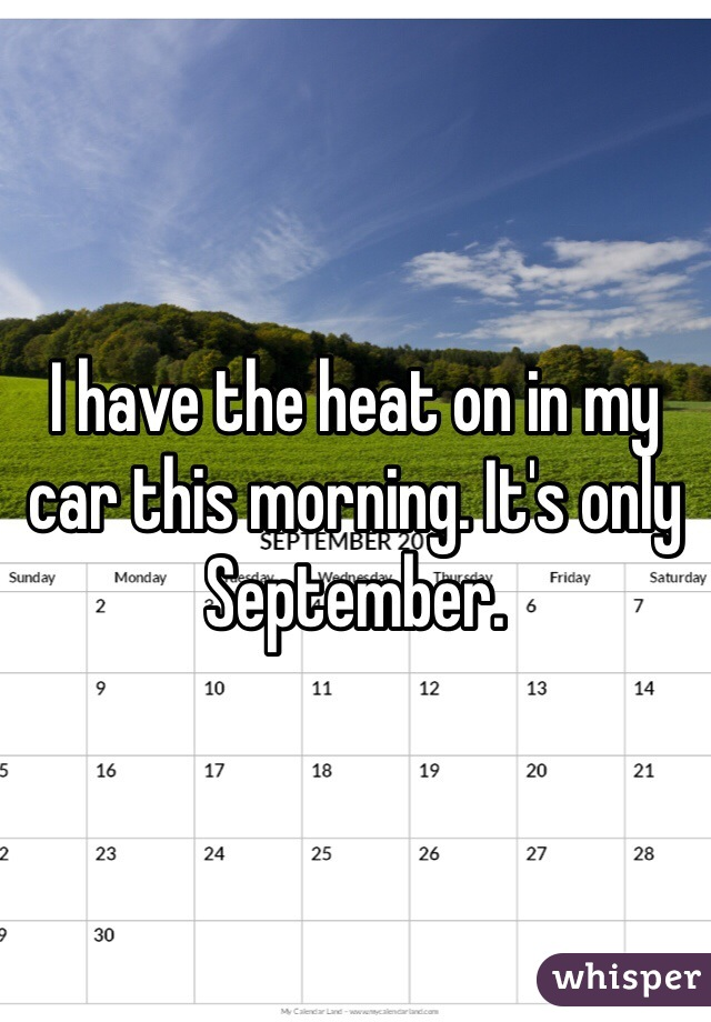 I have the heat on in my car this morning. It's only September.