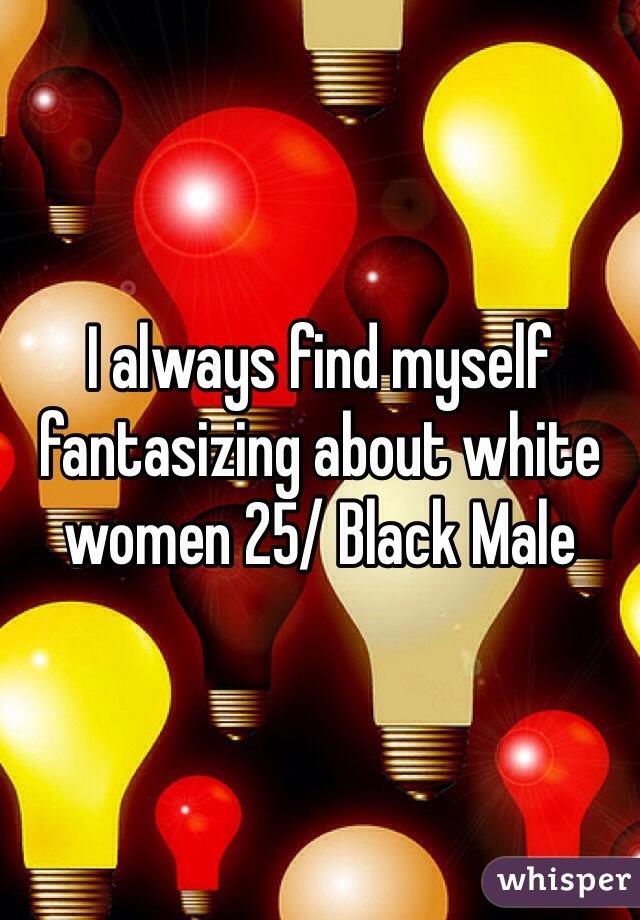 I always find myself fantasizing about white women 25/ Black Male