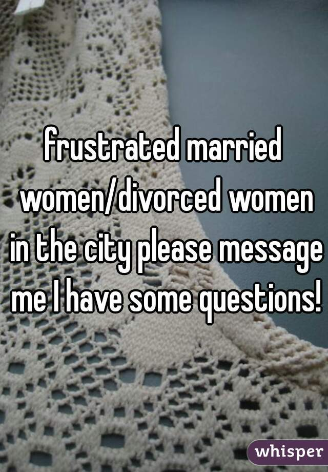 frustrated married women/divorced women in the city please message me I have some questions!
