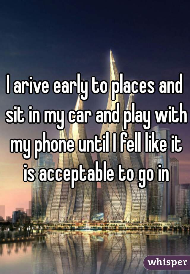 I arive early to places and sit in my car and play with my phone until I fell like it is acceptable to go in