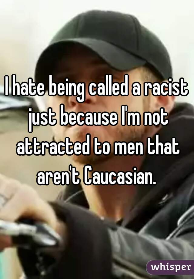 I hate being called a racist just because I'm not attracted to men that aren't Caucasian.