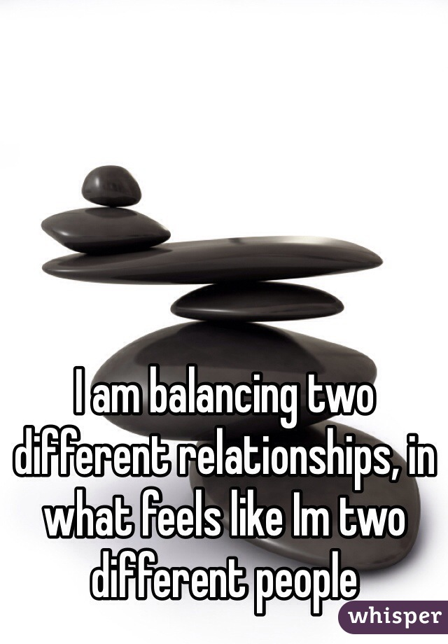 I am balancing two different relationships, in what feels like Im two different people
