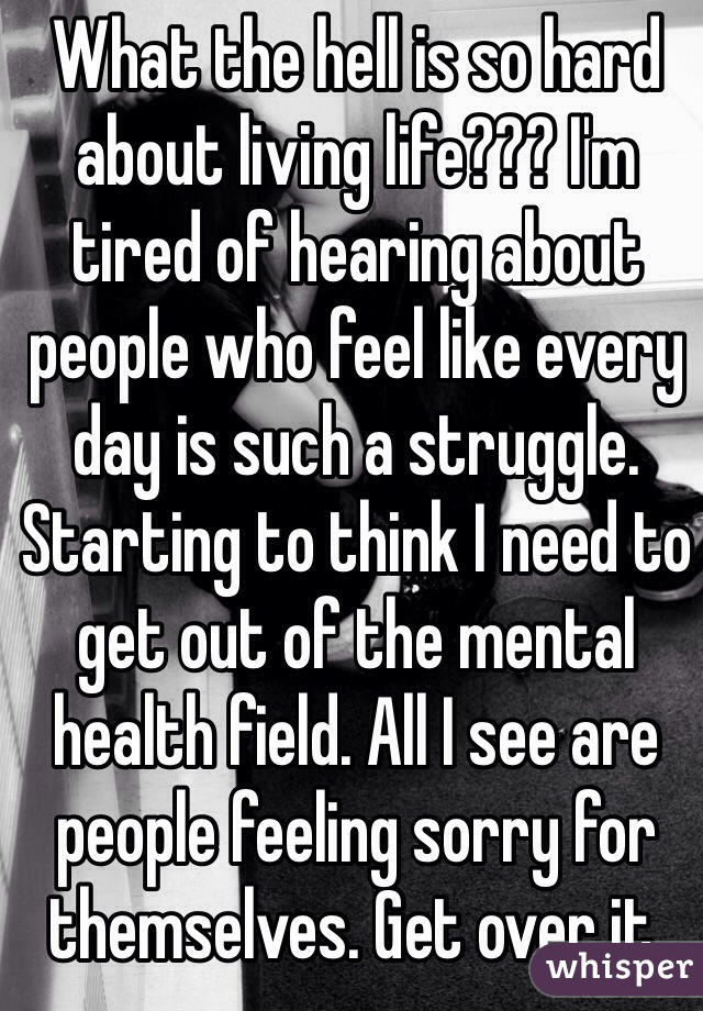 What the hell is so hard about living life??? I'm tired of hearing about people who feel like every day is such a struggle. Starting to think I need to get out of the mental health field. All I see are people feeling sorry for themselves. Get over it.